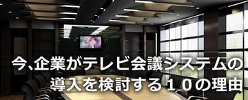 【テレビ会議】第2回 今、企業がテレビ会議システムの導入を検討する10の理由