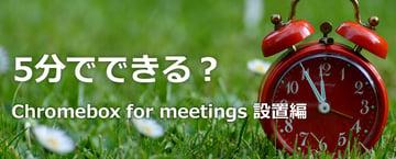 【テレビ会議】第1回 5分でできる? Chromebox for meetings 設置編