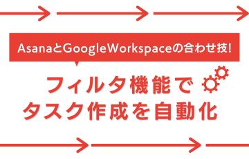 Asana と Google Workspace の合わせ技!フィルタ機能でタスク作成を自動化