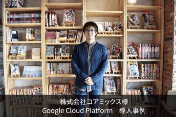 株式会社コアミックス|Google Cloud Platform™ 導入事例