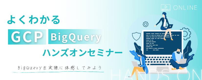 【オンライン開催】よくわかるGCP BigQuery ハンズオンセミナー BigQueryを実際に体感してみよう