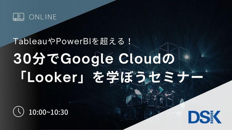 【オンライン開催】Tableau、PowerBIを超える! 30分でGoogle Cloudの「Looker」を学ぼうセミナー