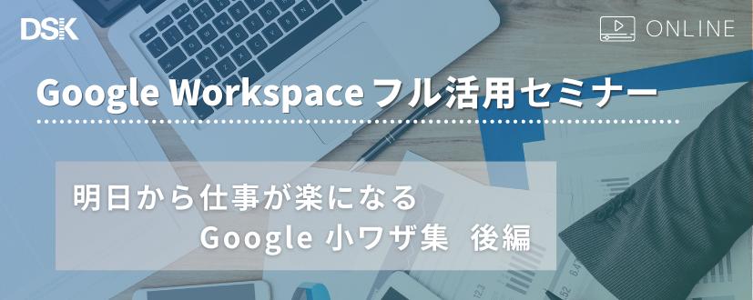 【オンライン開催】Google Workspace フル活用セミナー ~明日から仕事が楽になる Google 小ワザ集 後編~