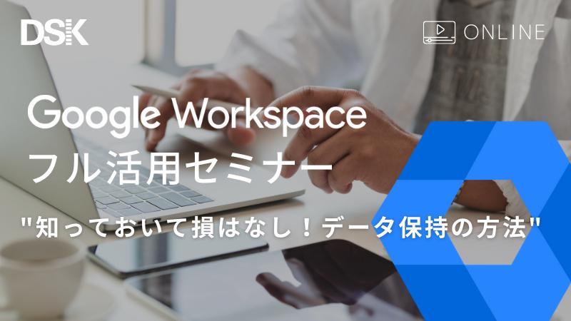 【オンライン開催】Google Workspace フル活用セミナー 知っておいて損はなし!データ保持の方法