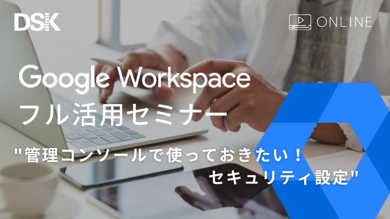 【オンライン開催】Google Workspace フル活用セミナー 管理コンソールで使っておきたい!セキュリティ設定