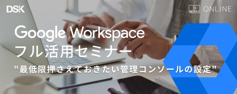 【オンライン開催】Google Workspace フル活用セミナー 最低限押さえておきたい管理コンソールの設定