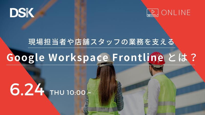 【オンライン開催】現場担当者や店舗スタッフの業務を支える Google Workspace Frontline とは?
