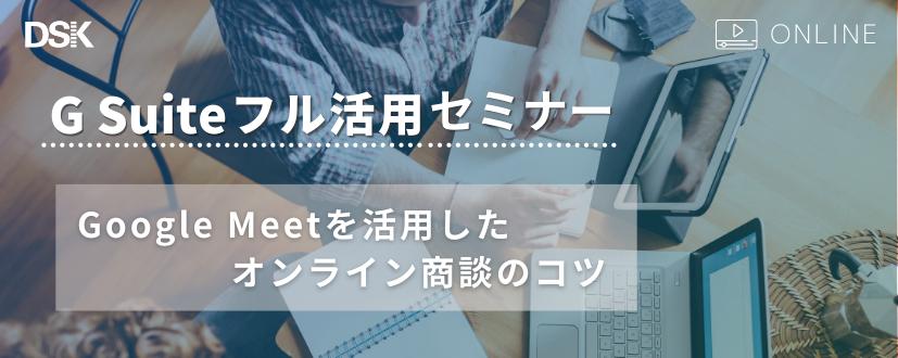 【オンライン開催】G Suite フル活用セミナー Google Meet を活用したオンライン商談のコツ