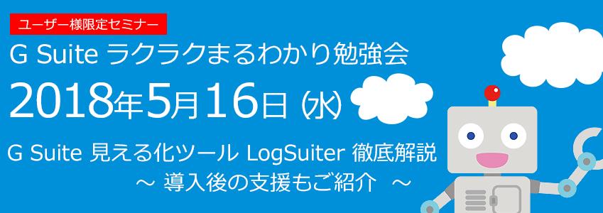 2018年5月16日(水)【ラクまる勉強会】 G Suite 見える化新ツール LogSuiter 徹底解説 〜 導入後の支援もご紹介 〜