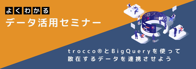 【オンライン開催】よくわかるデータ活用セミナー trocco®と BigQuery を使って散在するデータを連携させよう
