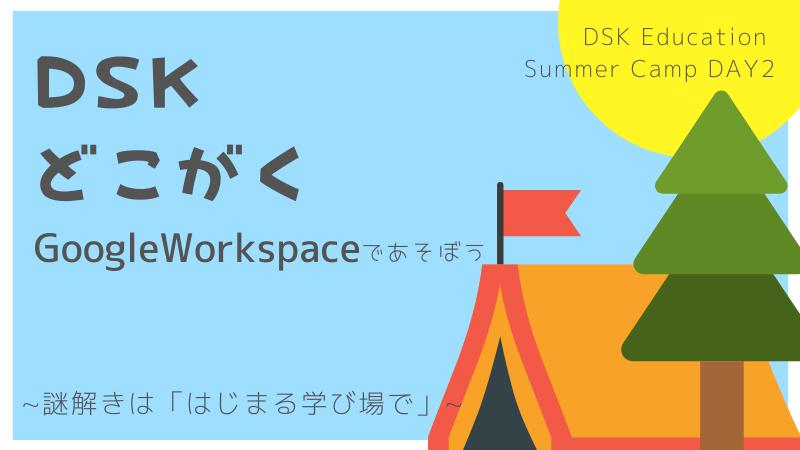 【学校関係者向け】DSK Education Summer Camp DAY2 DSK×どこがく Google Workspaceであそぼう 〜謎解きは「はじまる学び場。」で〜