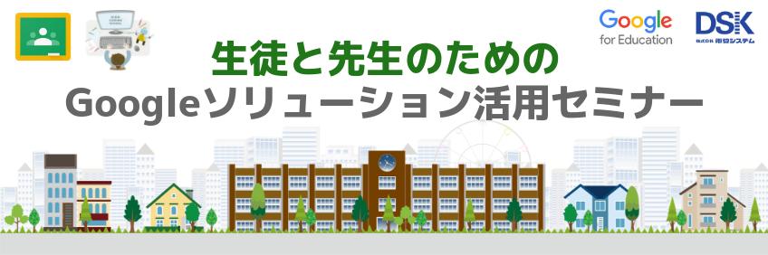 生徒と先生のための Google ソリューション 活用セミナー〜これからの学校教育を改革する G Suite for Educationと Chromebook のご紹介〜