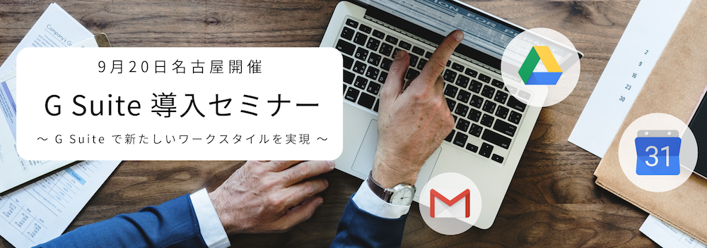 G Suite 導入セミナー G Suite で新しいワークスタイルを実現「2019年09月20日 | 名古屋」