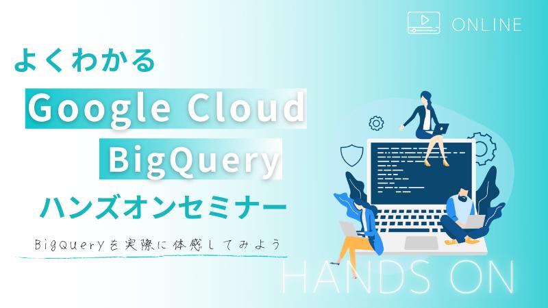 【オンライン開催】よくわかるGoogle Cloud(旧GCP) BigQuery ハンズオンセミナー BigQueryを実際に体感してみよう