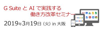 G Suite とAIで実践する働き方改革セミナー「2019年03月19日 | 大阪」