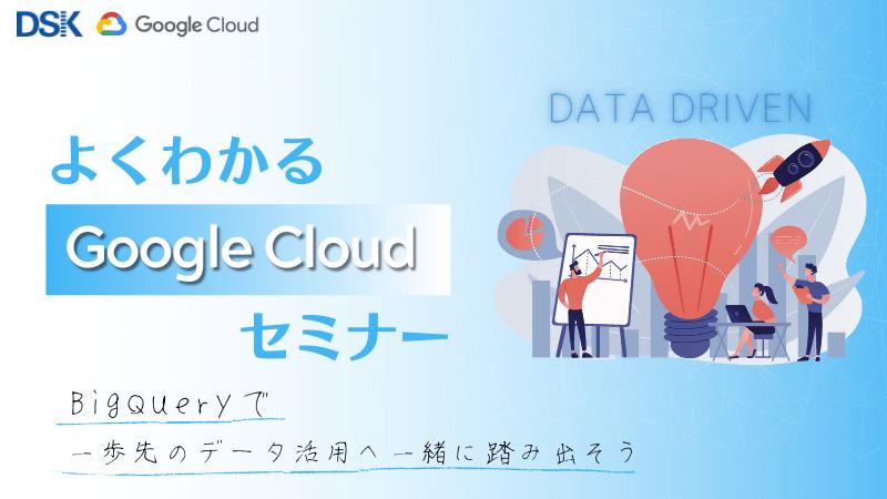【オンライン開催】よくわかるGoogle Cloud(旧GCP)セミナー 〜BigQueryで一歩先のデータ活用へ一緒に踏み出そう〜