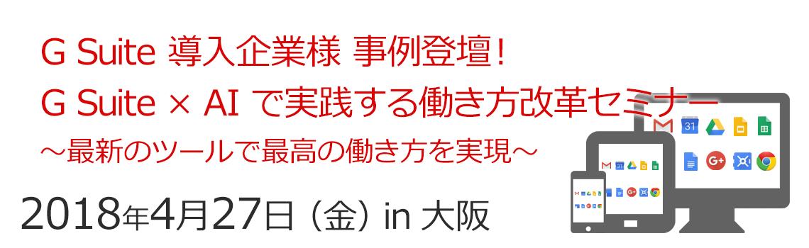 G Suite 導入企業様 事例登壇! G Suite × AI で実践する働き方改革セミナー 〜最新のツールで最高の働き方を実現〜「2018年04月27日 | 大阪」
