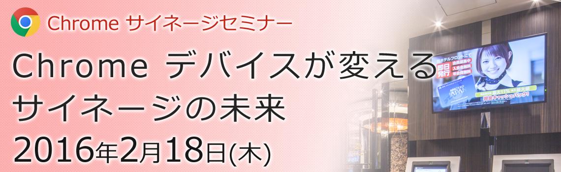 2016年2月18日(木)【東京】Chrome サイネージセミナー「Chrome デバイスが変えるサイネージの未来」
