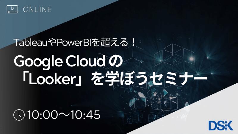 【オンライン開催】Tableau、PowerBIを超える! Google Cloudの「Looker」を学ぼうセミナー