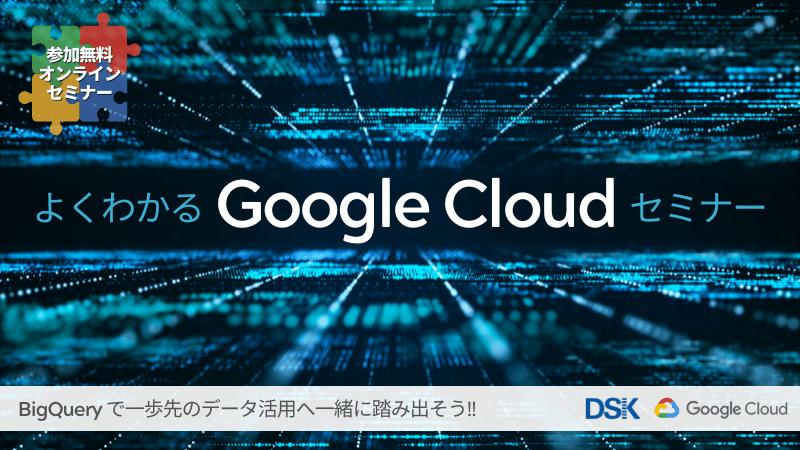 【オンライン開催】よくわかるGoogle Cloudセミナー「BigQueryで一歩先のデータ活用へ一緒に踏み出そう」